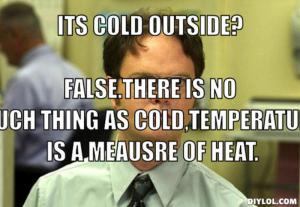resized_dwight-schrute-meme-generator-its-cold-outside-false-there-is-no-such-thing-as-cold-temperature-is-a-meausre-of-heat-731749