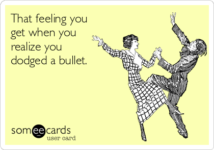 that-feeling-you-get-when-you-realize-you-dodged-a-bullet--a6a0d