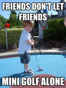 friends-dont-let-friends-mini-golf-alone-funny-golf-meme-picture
